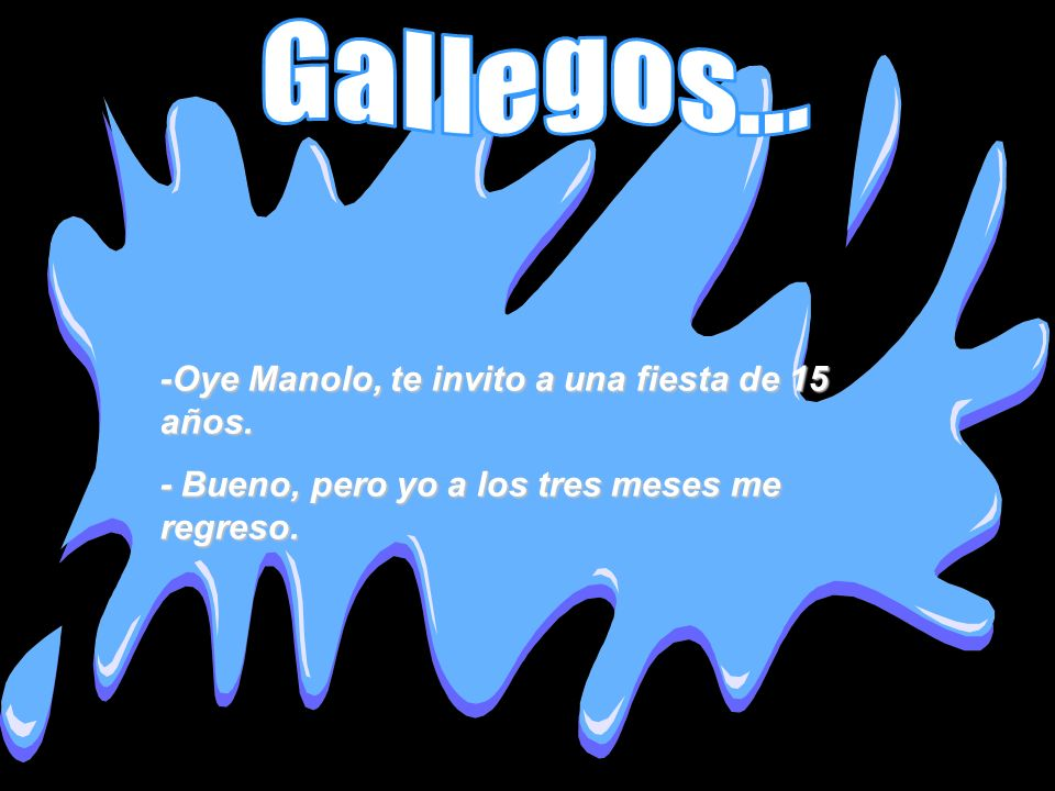 Gallegos... -Oye Manolo, te invito a una fiesta de 15 años.