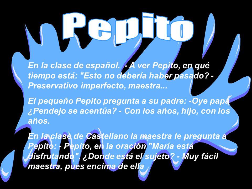 Pepito En la clase de español. - A ver Pepito, en qué tiempo está: Esto no debería haber pasado - Preservativo imperfecto, maestra...