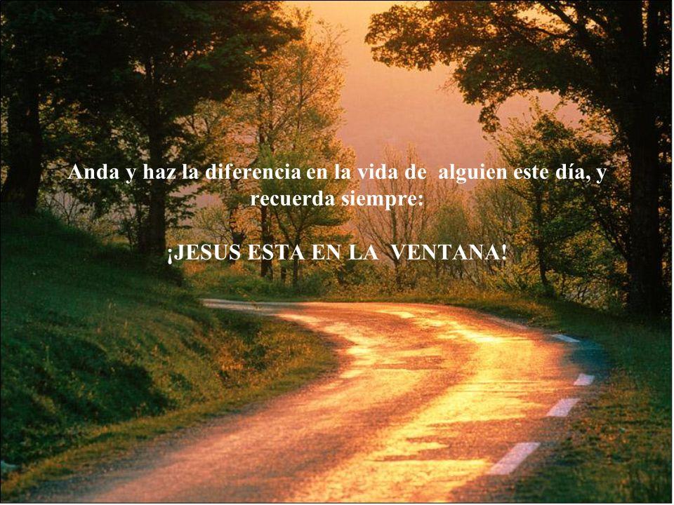 Anda y haz la diferencia en la vida de alguien este día, y recuerda siempre: ¡JESUS ESTA EN LA VENTANA!