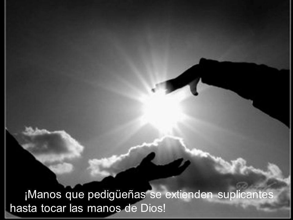 ¡Manos que pedigüeñas se extienden suplicantes hasta tocar las manos de Dios!