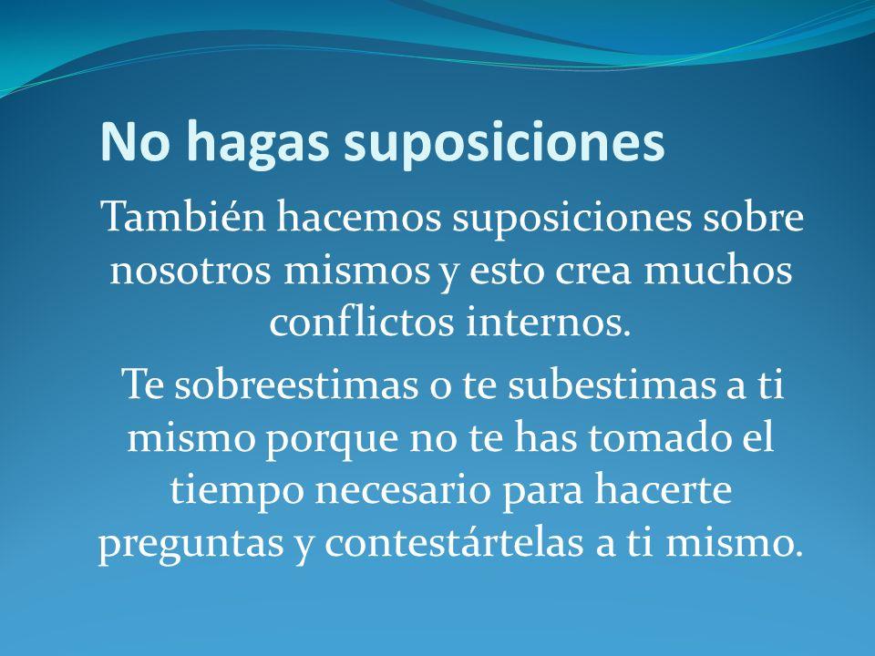No hagas suposicionesTambién hacemos suposiciones sobre nosotros mismos y esto crea muchos conflictos internos.
