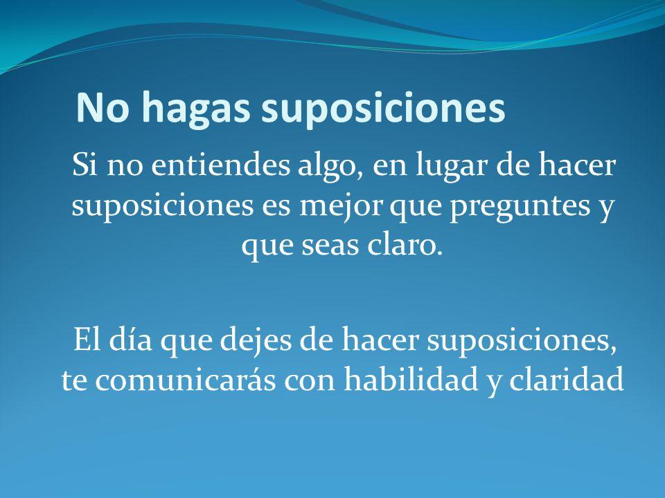 No hagas suposiciones Si no entiendes algo, en lugar de hacer suposiciones es mejor que preguntes y que seas claro.