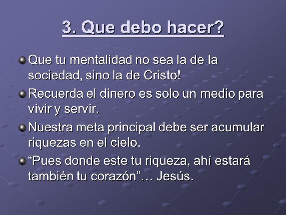 3. Que debo hacer Que tu mentalidad no sea la de la sociedad, sino la de Cristo! Recuerda el dinero es solo un medio para vivir y servir.