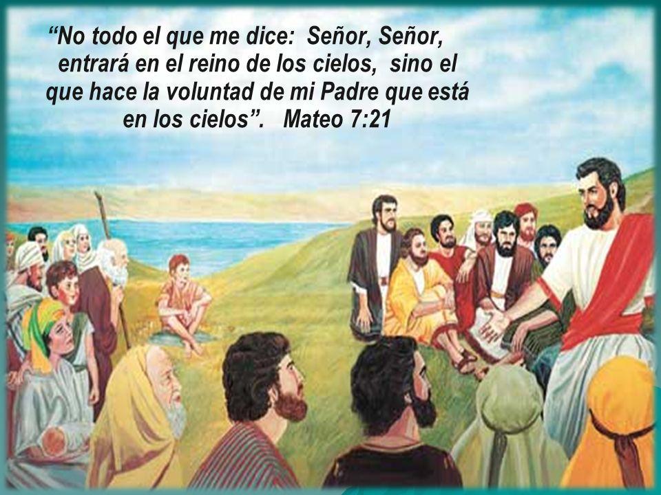 No todo el que me dice: Señor, Señor, entrará en el reino de los cielos, sino el que hace la voluntad de mi Padre que está en los cielos .