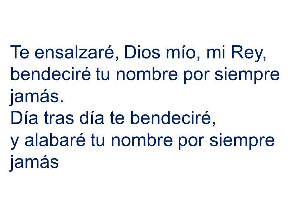 Te ensalzaré, Dios mío, mi Rey, bendeciré tu nombre por siempre jamás