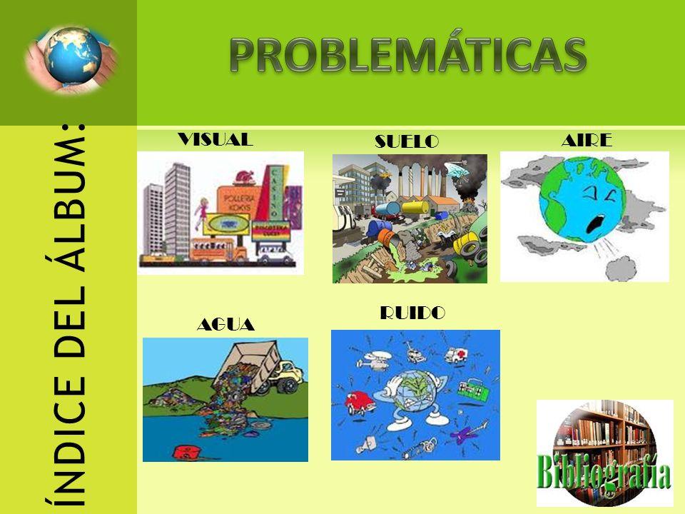 PROBLEMÁTICAS VISUAL AIRE AGUA SUELO RUIDO ÍNDICE DEL ÁLBUM: