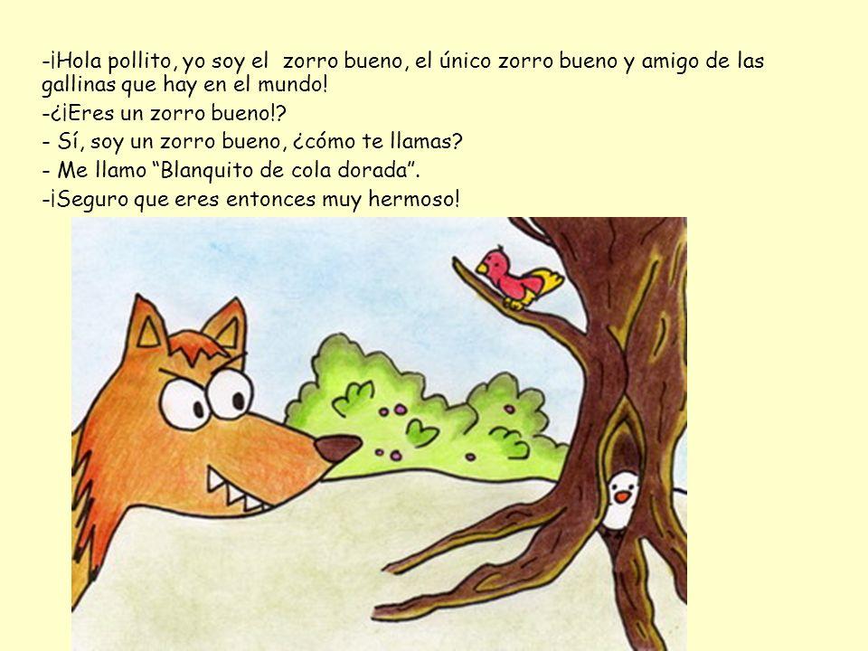 -¡Hola pollito, yo soy el zorro bueno, el único zorro bueno y amigo de las gallinas que hay en el mundo!