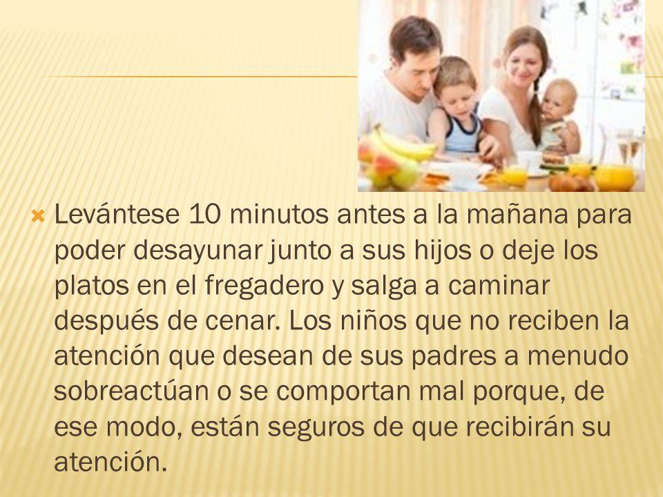 Levántese 10 minutos antes a la mañana para poder desayunar junto a sus hijos o deje los platos en el fregadero y salga a caminar después de cenar.