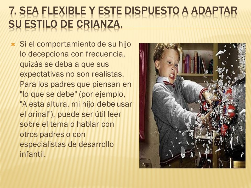 7. Sea flexible y este dispuesto a adaptar su estilo de crianza.