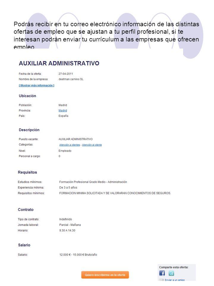 Podrás recibir en tu correo electrónico información de las distintas ofertas de empleo que se ajustan a tu perfil profesional, si te interesan podrán enviar tu currículum a las empresas que ofrecen empleo.