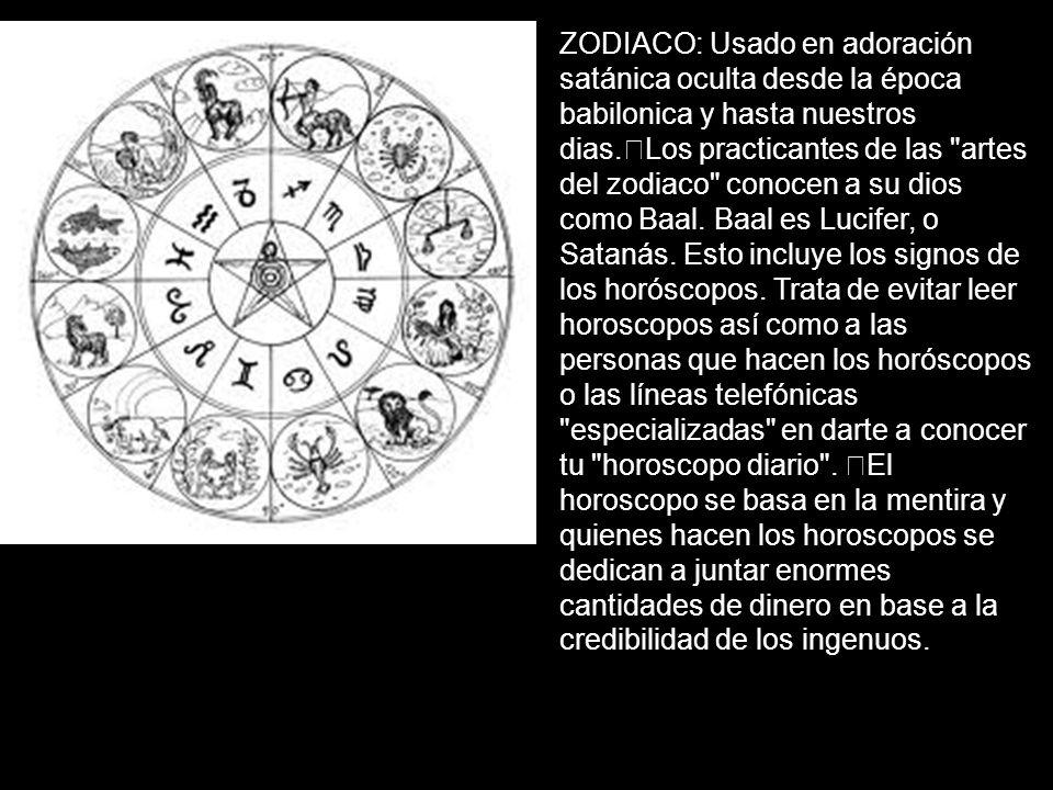 ZODIACO: Usado en adoración satánica oculta desde la época babilonica y hasta nuestros dias. Los practicantes de las artes del zodiaco conocen a su dios como Baal.