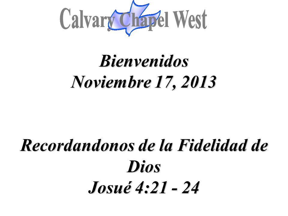 Calvary Chapel West Bienvenidos Noviembre 17, 2013 Recordandonos de la Fidelidad de Dios Josué 4:21 - 24.