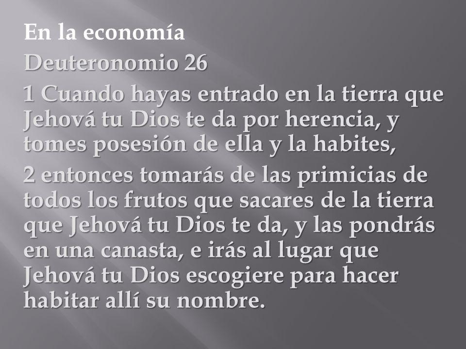 En la economía Deuteronomio 26. 1 Cuando hayas entrado en la tierra que Jehová tu Dios te da por herencia, y tomes posesión de ella y la habites,
