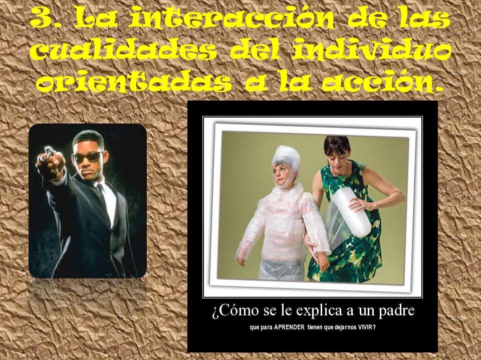 3. La interacción de las cualidades del individuo orientadas a la acción.