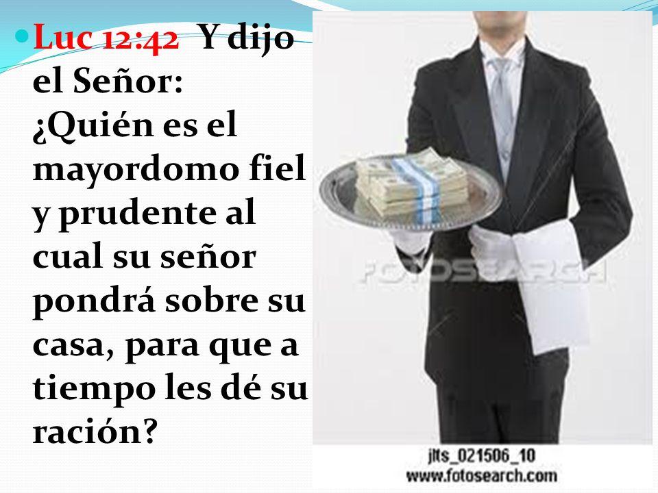 Luc 12:42 Y dijo el Señor: ¿Quién es el mayordomo fiel y prudente al cual su señor pondrá sobre su casa, para que a tiempo les dé su ración