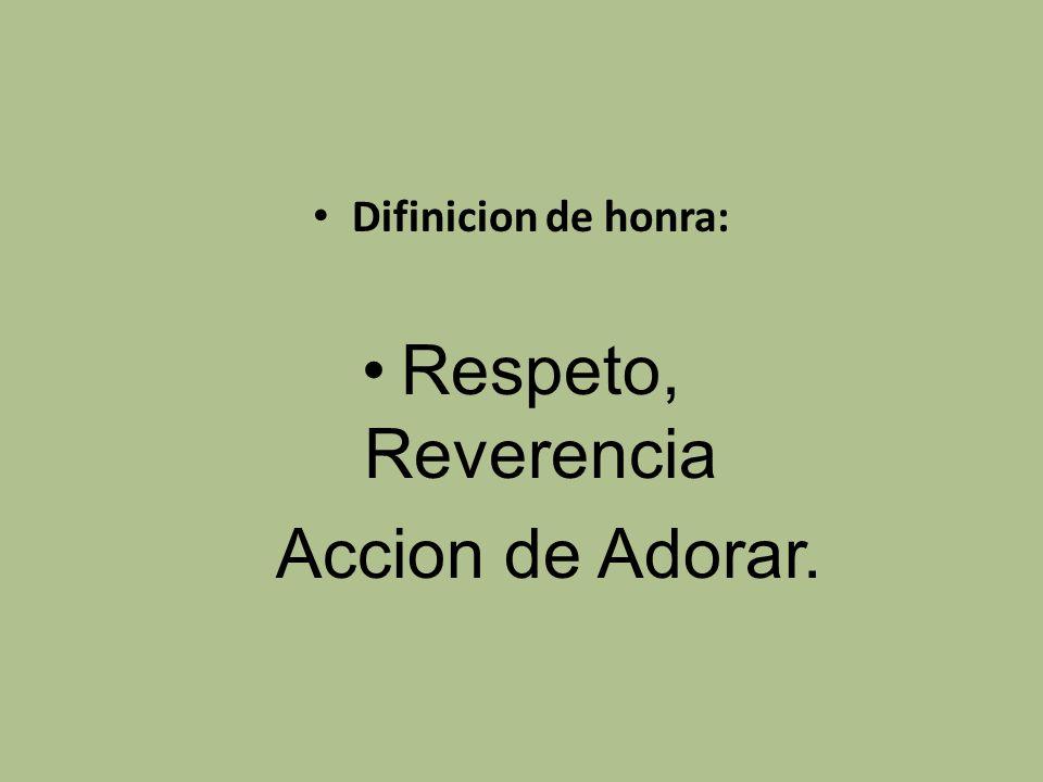 Difinicion de honra: Respeto, Reverencia Accion de Adorar.