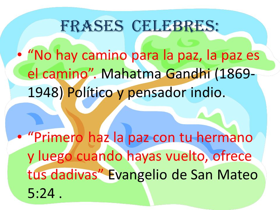FRASES CELEBRES: No hay camino para la paz, la paz es el camino . Mahatma Gandhi (1869-1948) Político y pensador indio.
