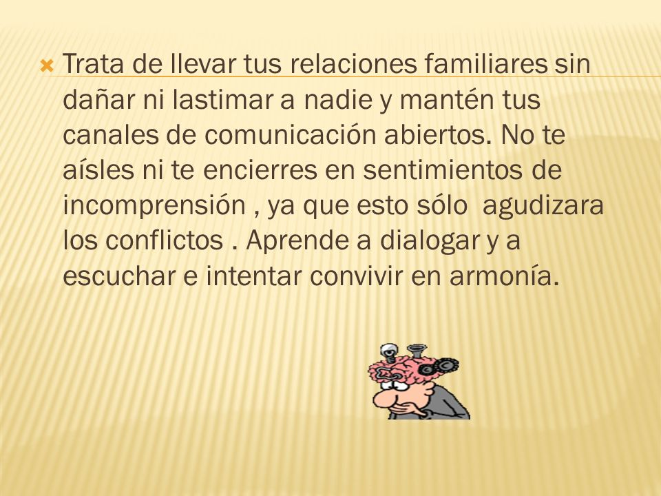 Trata de llevar tus relaciones familiares sin dañar ni lastimar a nadie y mantén tus canales de comunicación abiertos.