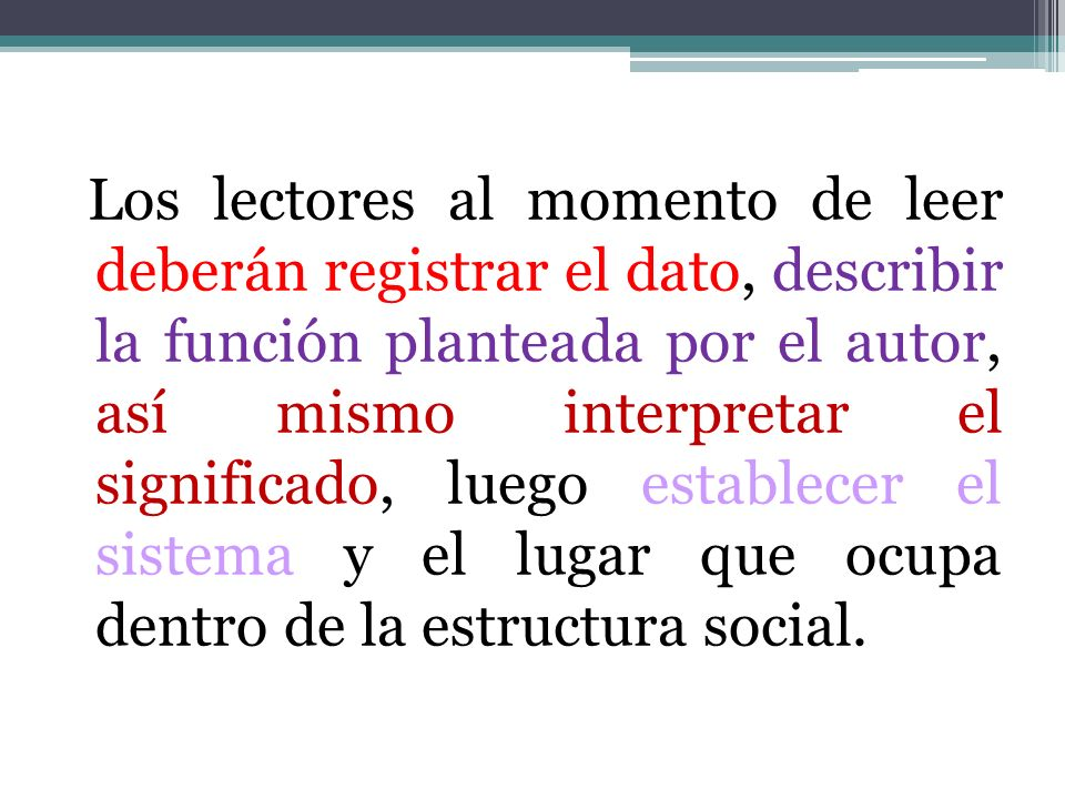 Los lectores al momento de leer deberán registrar el dato, describir la función planteada por el autor, así mismo interpretar el significado, luego establecer el sistema y el lugar que ocupa dentro de la estructura social.