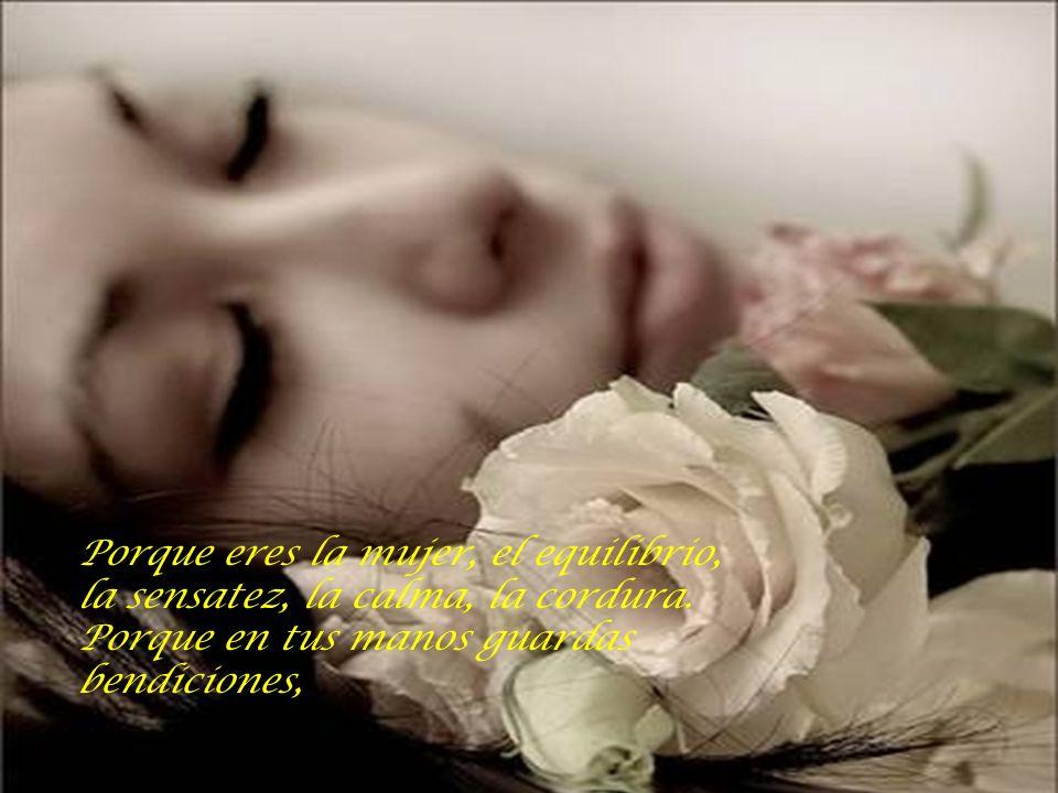 Porque eres la mujer, el equilibrio, la sensatez, la calma, la cordura