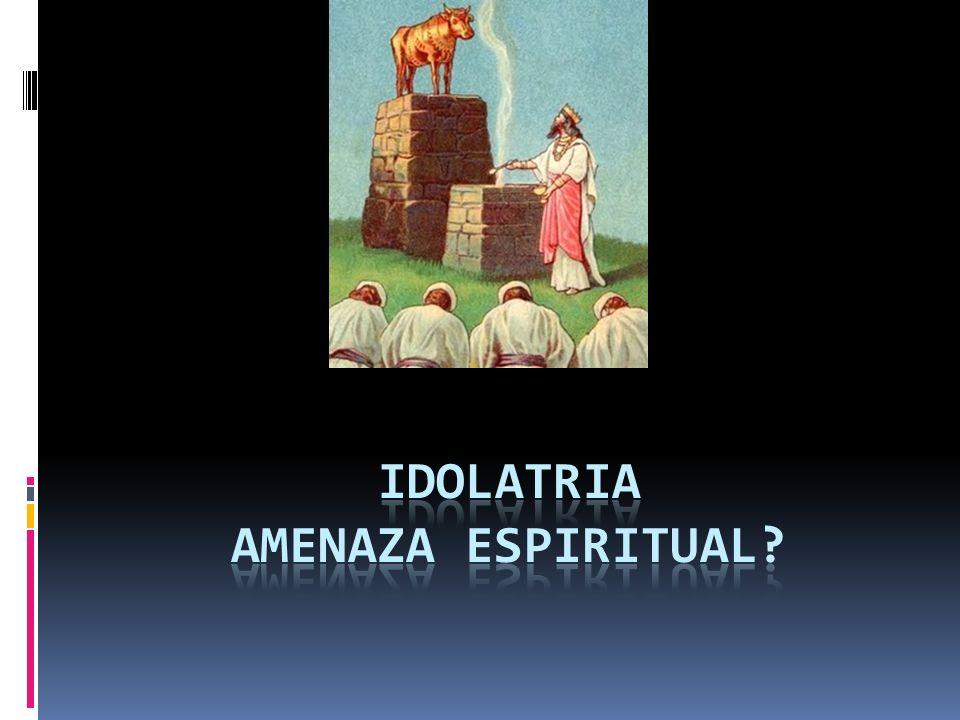 IDOLATRIA AMENAZA ESPIRITUAL