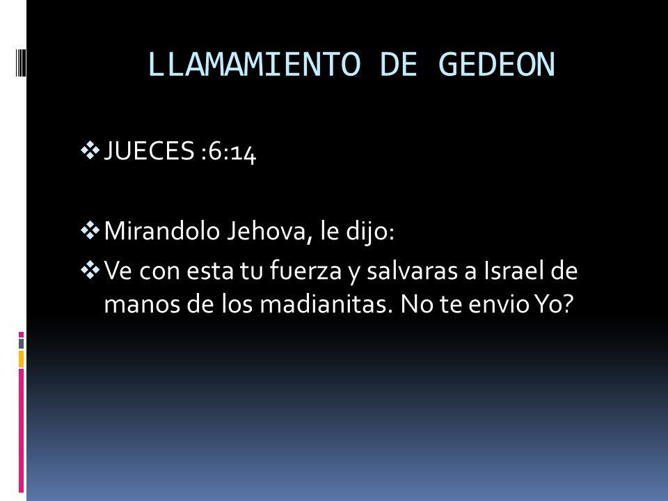 LLAMAMIENTO DE GEDEON JUECES :6:14 Mirandolo Jehova, le dijo: