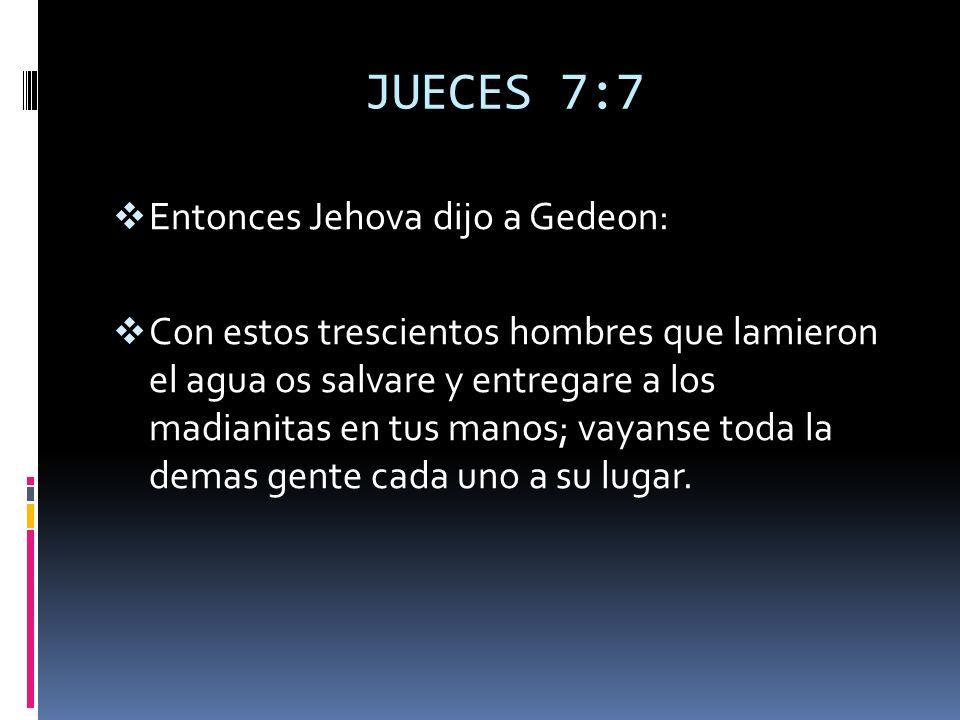 JUECES 7:7 Entonces Jehova dijo a Gedeon:
