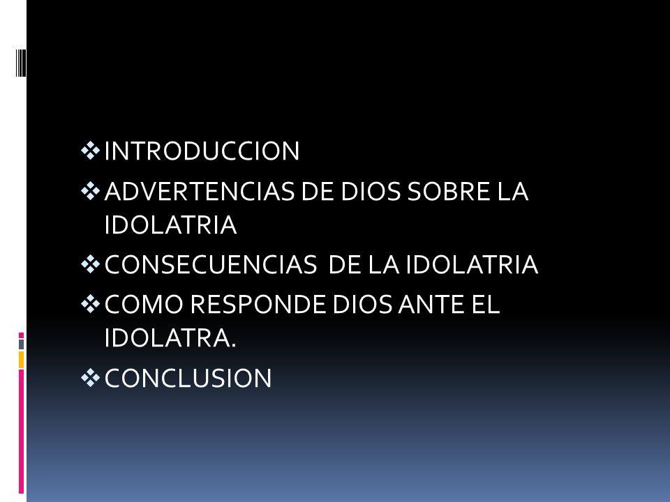 INTRODUCCION ADVERTENCIAS DE DIOS SOBRE LA IDOLATRIA. CONSECUENCIAS DE LA IDOLATRIA. COMO RESPONDE DIOS ANTE EL IDOLATRA.
