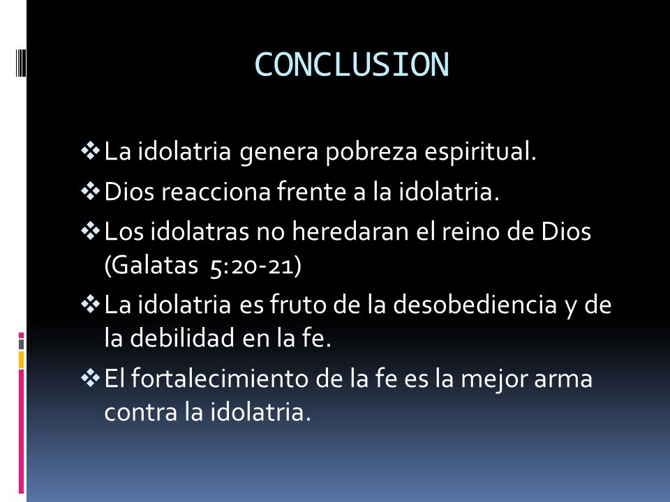 CONCLUSION La idolatria genera pobreza espiritual.