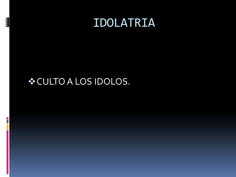 IDOLATRIA CULTO A LOS IDOLOS.