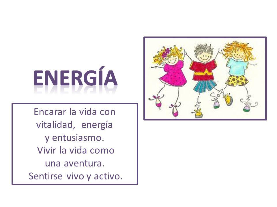 ENERGÍA Encarar la vida con vitalidad, energía y entusiasmo.