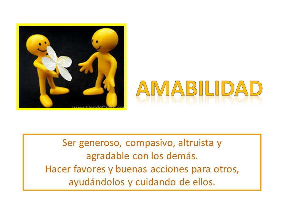 AMABILIDAD Ser generoso, compasivo, altruista y