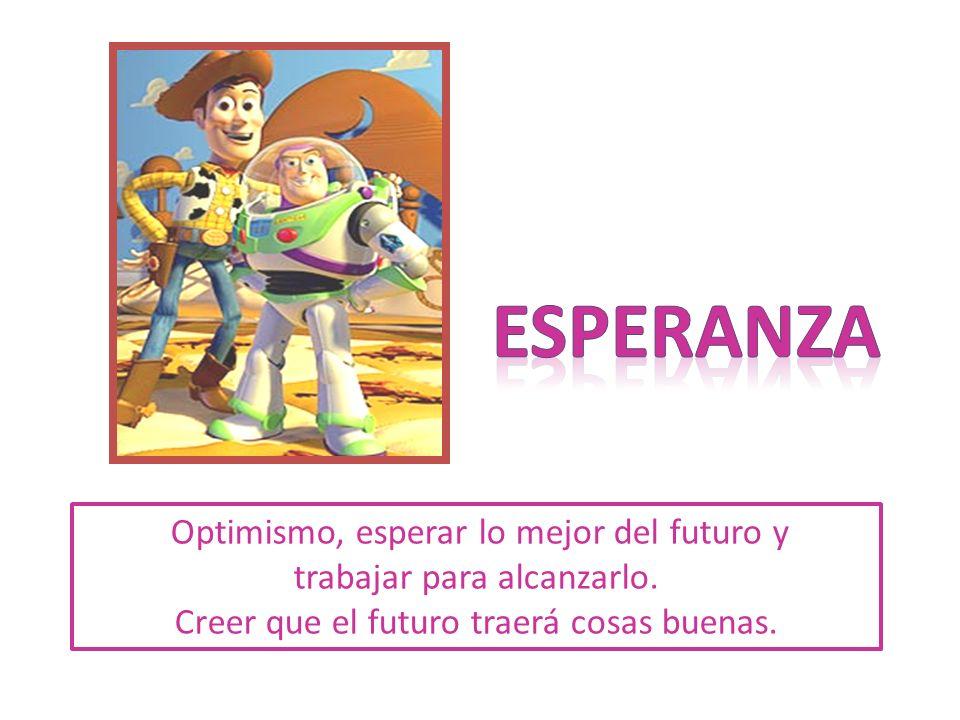 esperanza Optimismo, esperar lo mejor del futuro y trabajar para alcanzarlo.