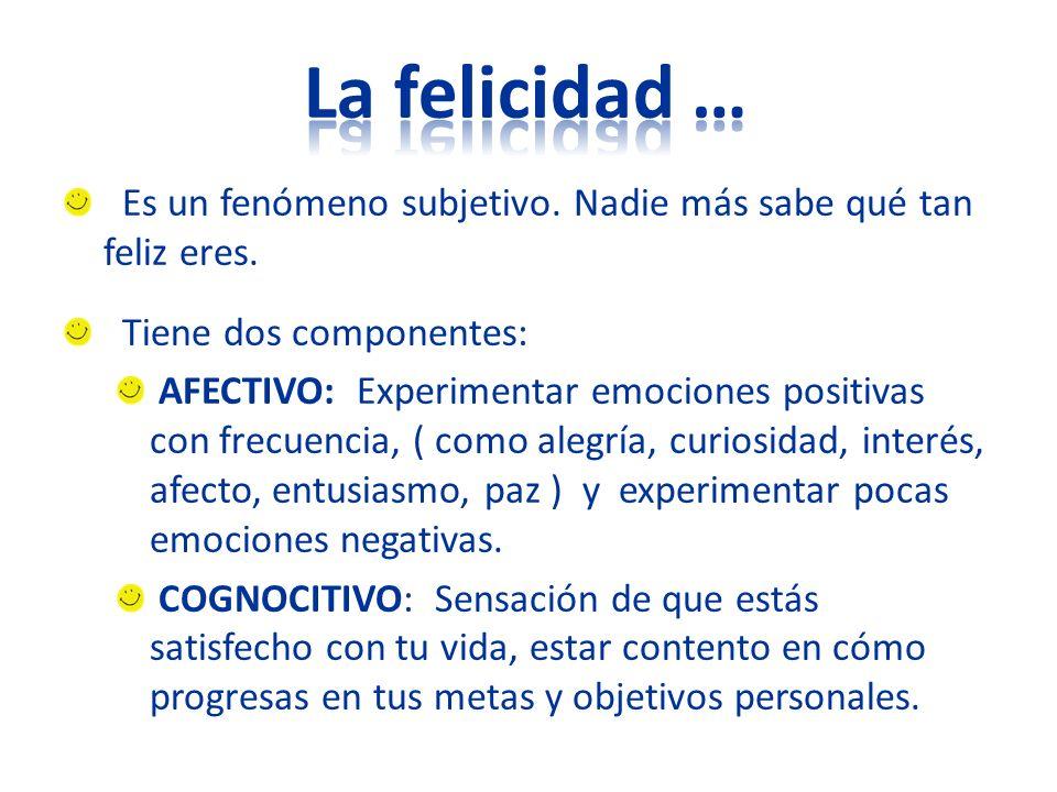 La felicidad … Es un fenómeno subjetivo. Nadie más sabe qué tan feliz eres. Tiene dos componentes: