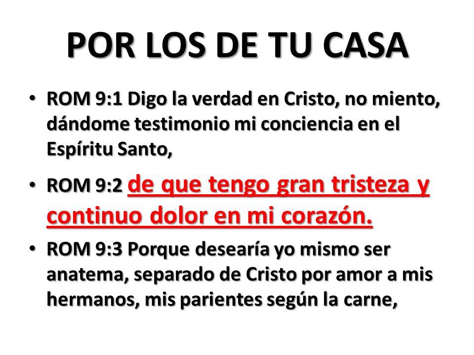 POR LOS DE TU CASA ROM 9:1 Digo la verdad en Cristo, no miento, dándome testimonio mi conciencia en el Espíritu Santo,