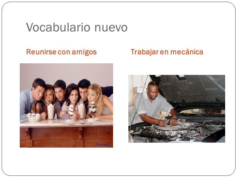 Vocabulario nuevo Reunirse con amigos Trabajar en mecánica