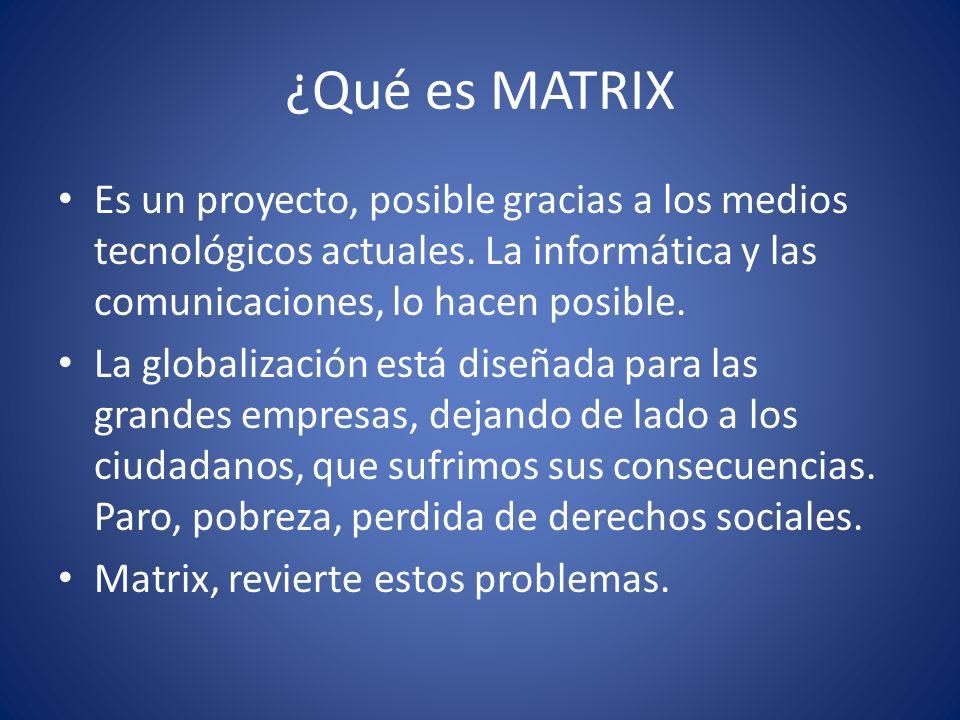 ¿Qué es MATRIX Es un proyecto, posible gracias a los medios tecnológicos actuales. La informática y las comunicaciones, lo hacen posible.