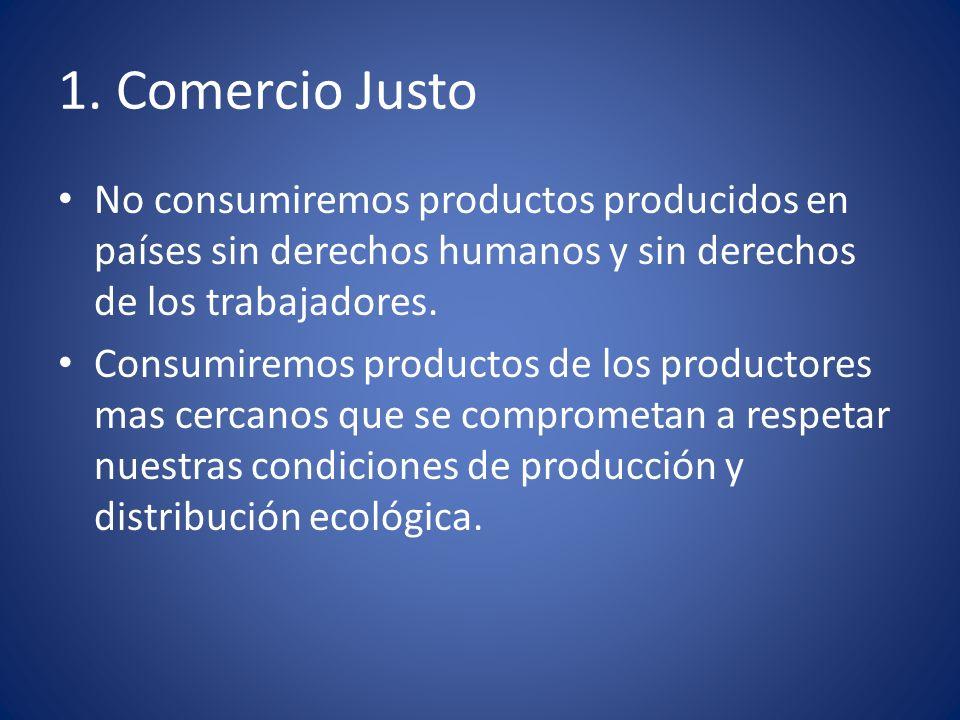 1. Comercio Justo No consumiremos productos producidos en países sin derechos humanos y sin derechos de los trabajadores.