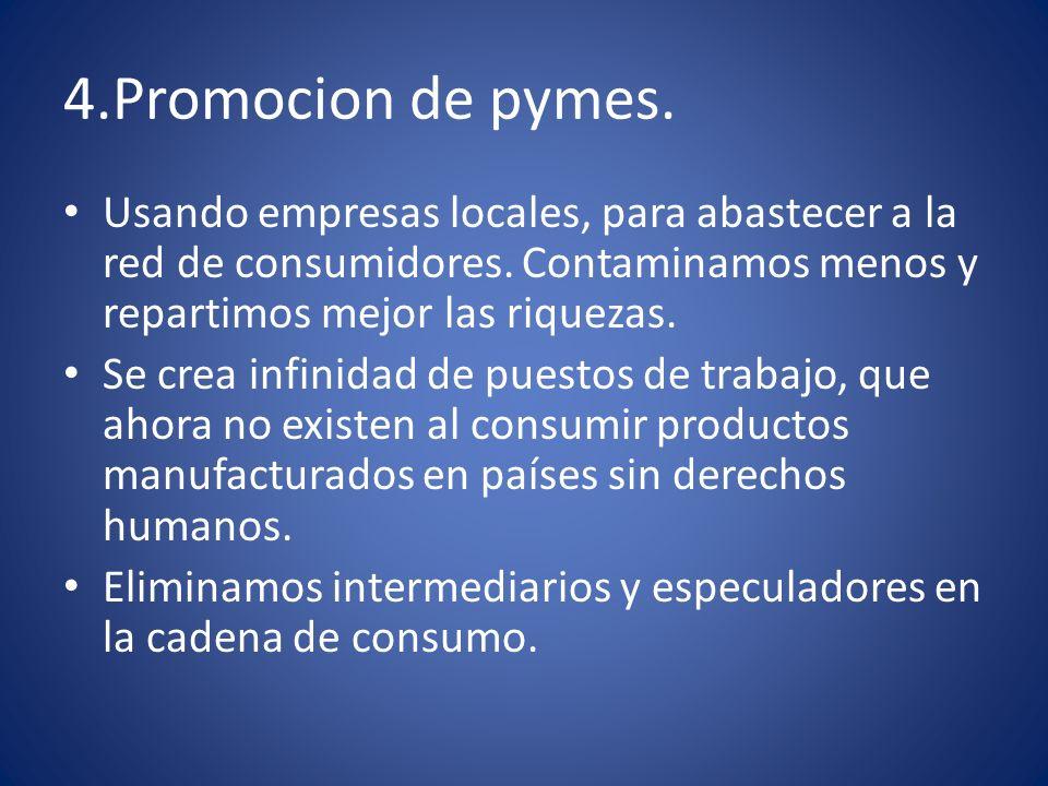 4.Promocion de pymes. Usando empresas locales, para abastecer a la red de consumidores. Contaminamos menos y repartimos mejor las riquezas.