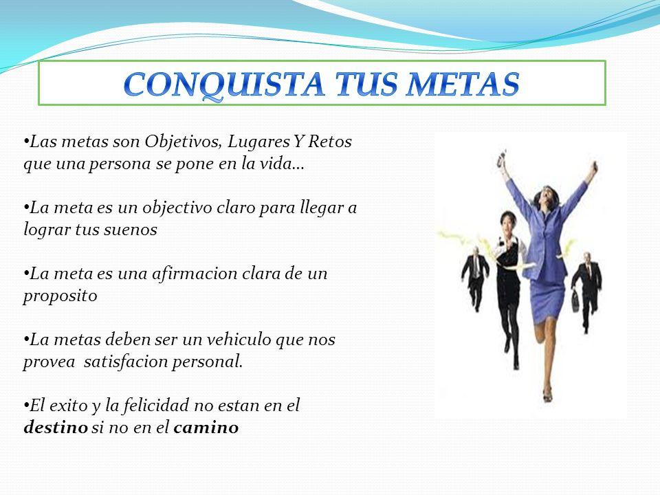 CONQUISTA TUS METAS Las metas son Objetivos, Lugares Y Retos que una persona se pone en la vida…