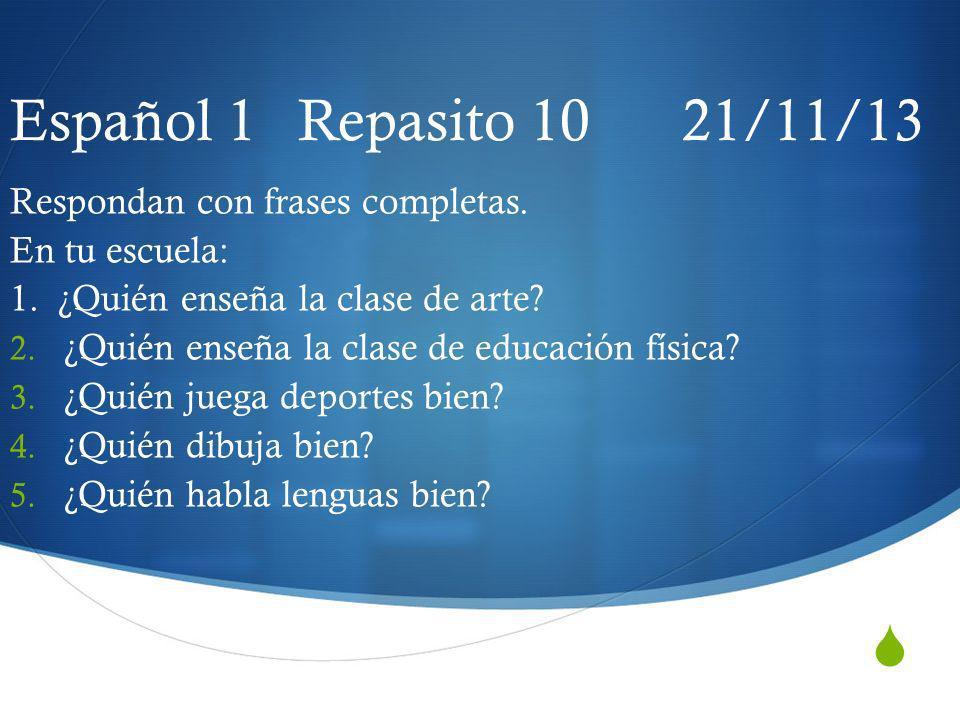 Español 1 Repasito 10 21/11/13 Respondan con frases completas.