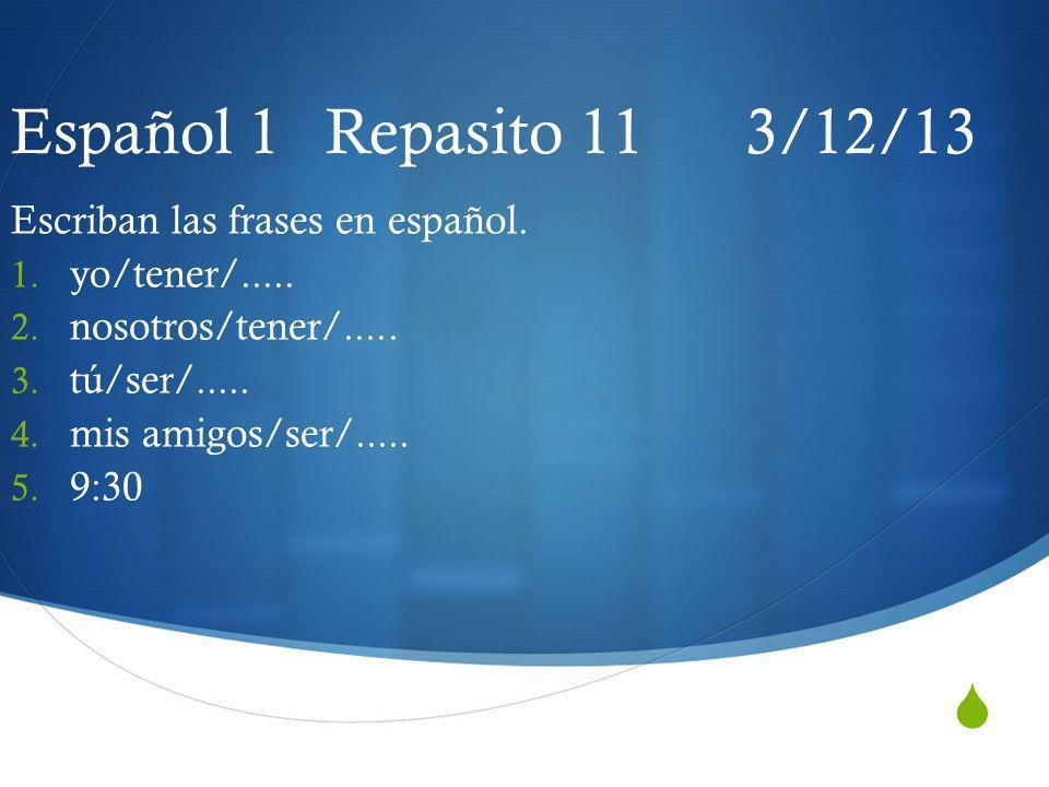 Español 1 Repasito 11 3/12/13 Escriban las frases en español.