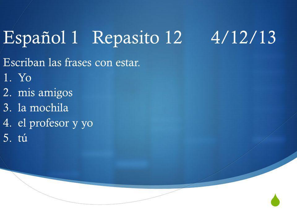 Español 1 Repasito 12 4/12/13 Escriban las frases con estar. 1. Yo