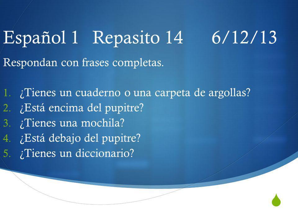 Español 1 Repasito 14 6/12/13 Respondan con frases completas.
