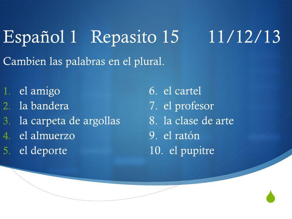 Español 1 Repasito 15 11/12/13 Cambien las palabras en el plural.