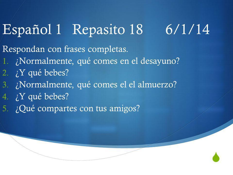 Español 1 Repasito 18 6/1/14 Respondan con frases completas.