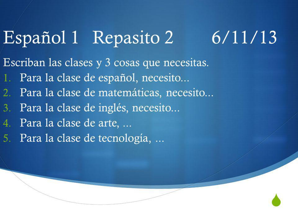 Español 1 Repasito 2 6/11/13 Escriban las clases y 3 cosas que necesitas. Para la clase de español, necesito...