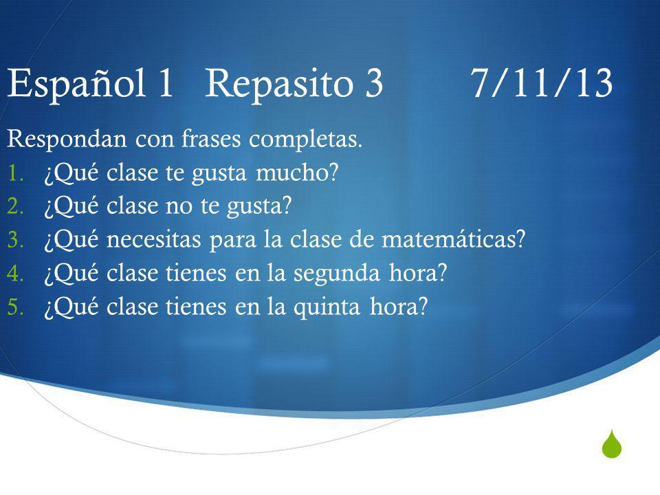 Español 1 Repasito 3 7/11/13 Respondan con frases completas.