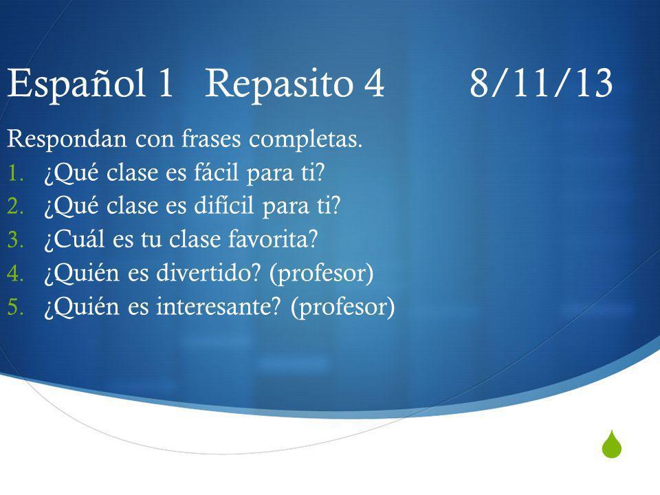 Español 1 Repasito 4 8/11/13 Respondan con frases completas.