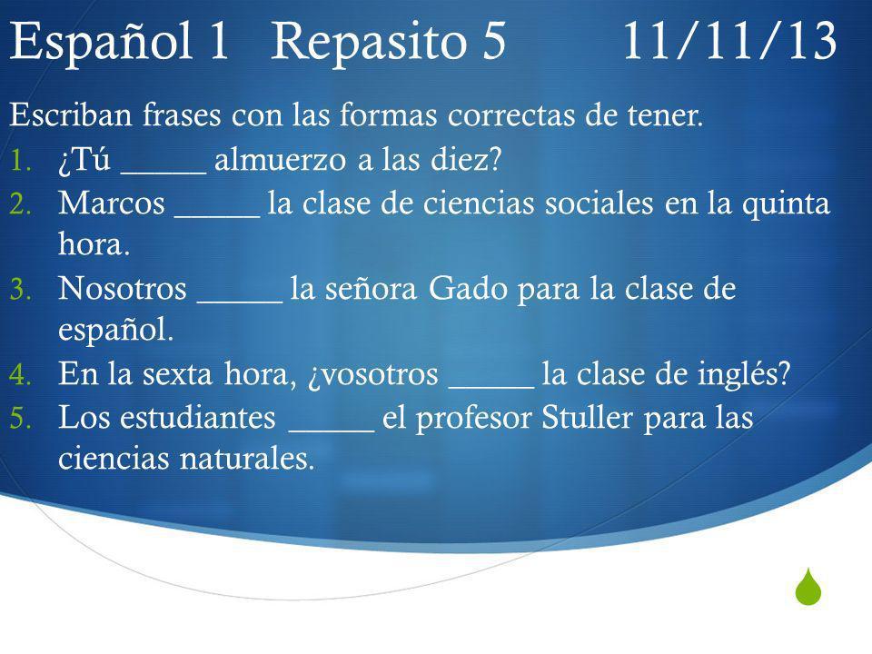Español 1 Repasito 5 11/11/13 Escriban frases con las formas correctas de tener. ¿Tú _____ almuerzo a las diez